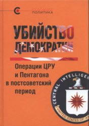 Крашенинникова В. (сост.) Убийство демократии: операции ЦРУ и Пентагона в постсоветский период