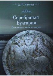 Мадуров Д.Ф. Серебряная Булгария. Основные вехи истории