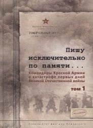 Пишу исключительно по памяти... Командиры Красной Армии о катастрофе первых дней Великой Отечественной войны: В 2-х т. Т. 1-2.