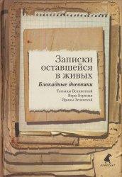 Записки  оставшейся  в  живых.  Блокадные  дневники Татьяны  Великотной,  Веры  Берхман,  Ирины  Зеленской.