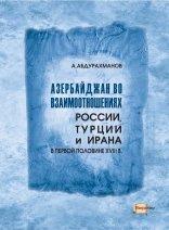Абдурахманов А. Азербайджан во взаимоотношениях России, Турции и Ирана в пе ...