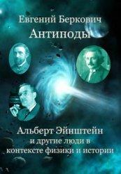 Беркович Е.М. Антиподы: Альберт Эйнштейн и другие люди в контексте физики и истории